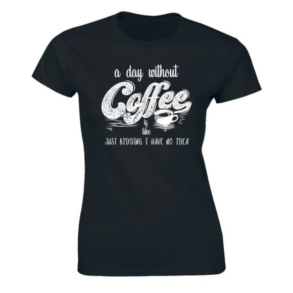 Half It Tops - A Day Without Coffee Is Like Just Kidding T-shirt
